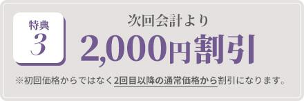 特典3:次回会計より 2,000円割引